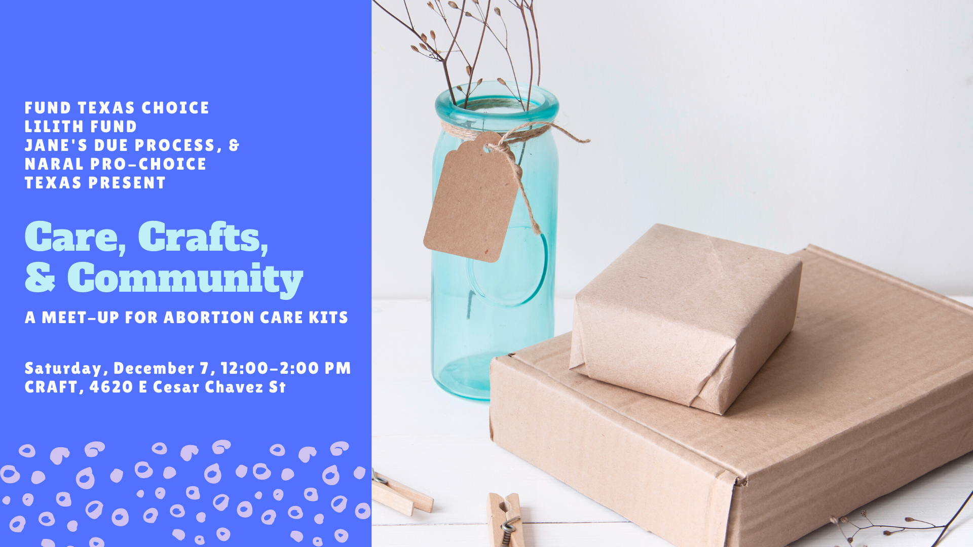 Fund Texas Choice Lilith Fund JANE'S DUE PROCESS, & Naral Pro-Choice Texas Present Care, Crafts, & Community. A Meet-Up for Abortion Care Kits   Saturday, December 7, 12:00-2:00 PM CRAFT, 4620 E Cesar Chavez St